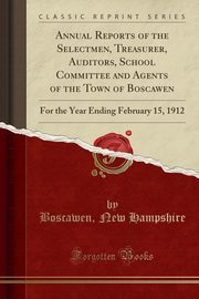 Annual Reports of the Selectmen, Treasurer, Auditors, School Committee and Agents of the Town of Boscawen, Hampshire Boscawen New