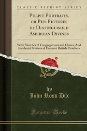 Pulpit Portraits, or Pen-Pictures of Distinguished American Divines, Dix John Ross