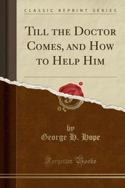 Till the Doctor Comes, and How to Help Him (Classic Reprint), Hope George H.