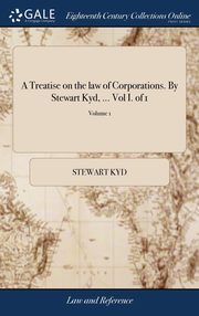 A Treatise on the law of Corporations. By Stewart Kyd, ... Vol I. of 1; Volume 1, Kyd Stewart