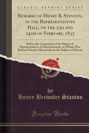 Remarks of Henry B. Stanton, in the Representatives Hall, on the 23d and 24th of February, 1837, Stanton Henry Brewster