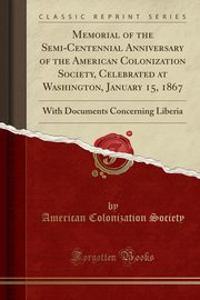 Memorial of the Semi-Centennial Anniversary of the American Colonization Society, Celebrated at Washington, January 15, 1867, Society American Colonization