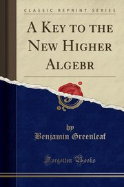 A Key to the New Higher Algebr (Classic Reprint), Greenleaf Benjamin