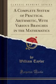 A Complete System of Practical Arithmetic, With Various Branches in the Mathematics (Classic Reprint), Taylor William