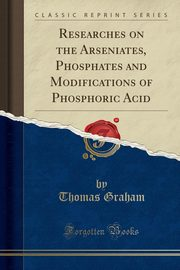 Researches on the Arseniates, Phosphates and Modifications of Phosphoric Acid (Classic Reprint), Graham Thomas