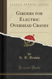 Girders for Electric Overhead Cranes (Classic Reprint), Brown R. B.