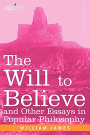 The Will to Believe and Other Essays in Popular Philosophy, James William