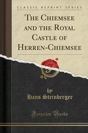 The Chiemsee and the Royal Castle of Herren-Chiemsee (Classic Reprint), Steinberger Hans