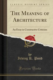 The Meaning of Architecture, Pond Irving K.