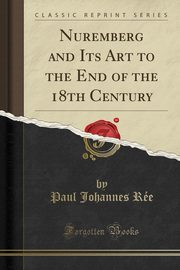 Nuremberg and Its Art to the End of the 18th Century (Classic Reprint), Rée Paul Johannes