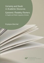 Certainty and doubt in academic discourse: Epistemic modality markers in English and Polish linguistics articles - 03 Rozdz. 2, cz. 2. Linguistic...: Epistemic modality markers; Modality in academic discourse: Previous studies; Concluding remarks, Krystyna Warchał