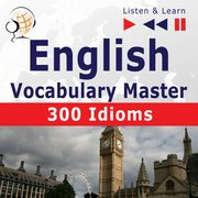 English Vocabulary Master for Intermediate / Advanced Learners ? Listen & Learn to Speak: 300 Idioms (Proficiency Level: B2-C1), Dorota Guzik, Dominika Tkaczyk